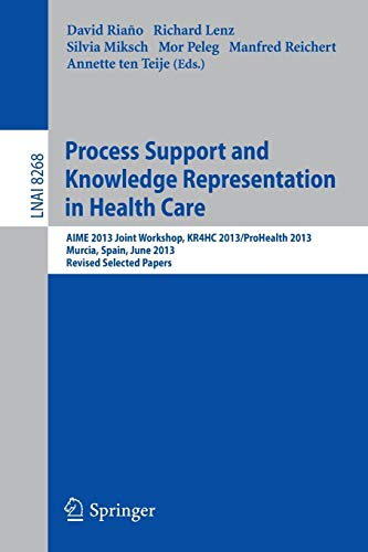 Process Support and Knowledge Representation in Health Care: AIME 2013 Joint Workshop, KR4HC 2013/ProHealth 2013, Murcia, Spain, June 1, 2013. Revised ... Papers (Lecture Notes in Computer Science)